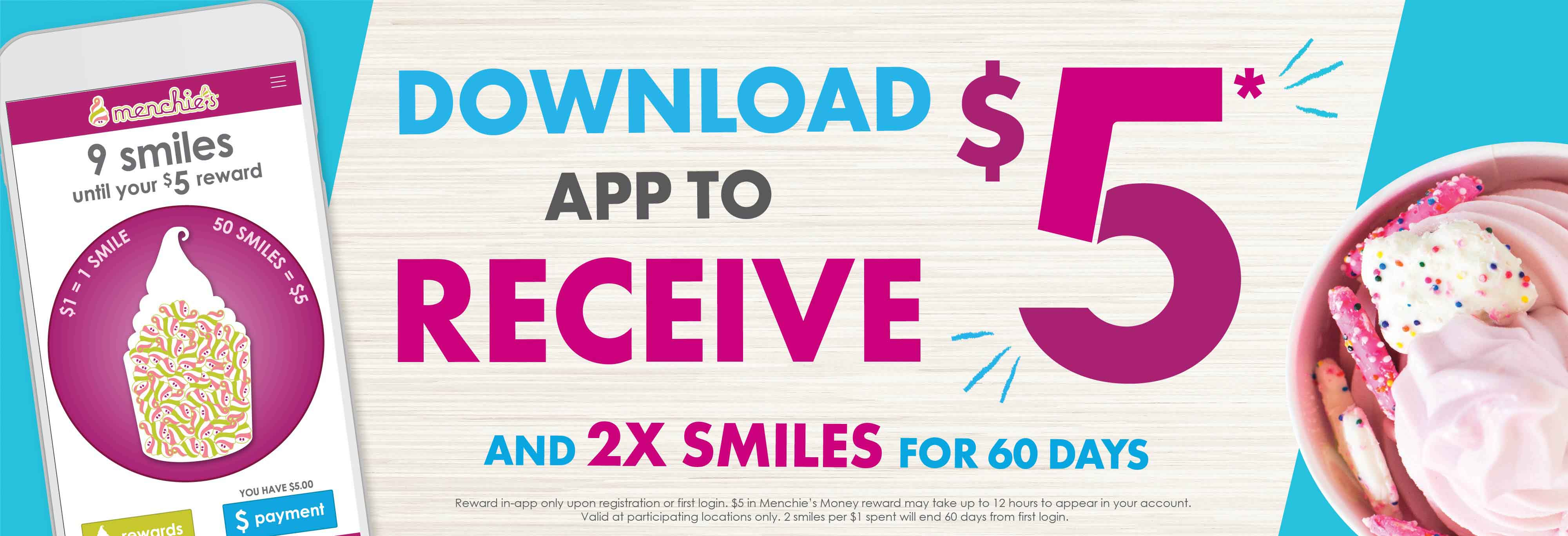 Download our new app today from the Apple App Store or Google Play Store and receive $5 in Menchie's Money and 60 days of double smiles! Now you can track your smiles, pay, order a cake, send gift cards, and more - right from your phone!
