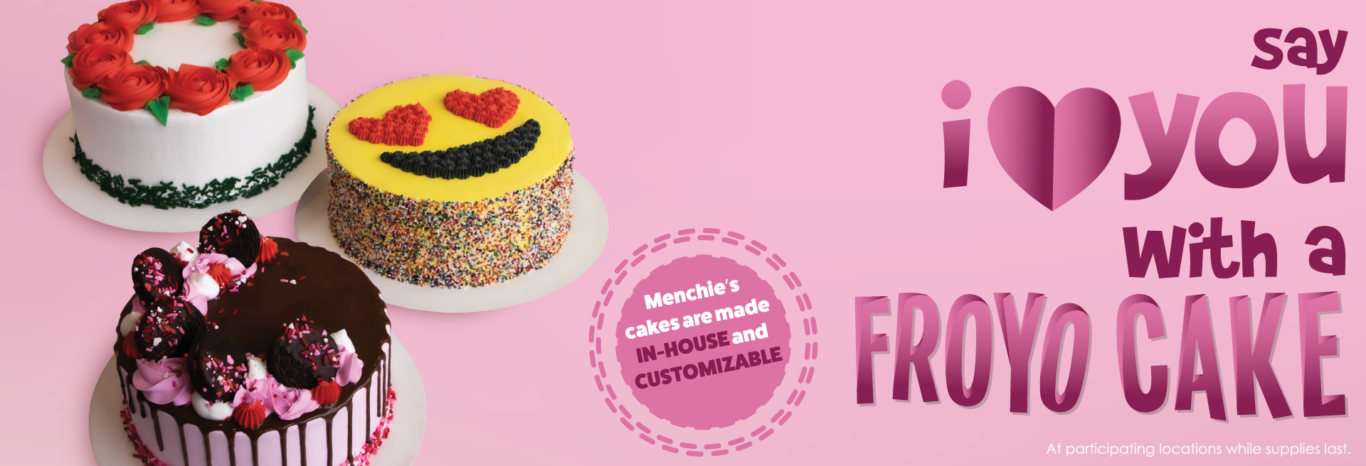 Experience love at first bite with one of our special Valentine Day's froyo cakes. We have a variety of cakes to choose from to ensure your Valentine feels special.