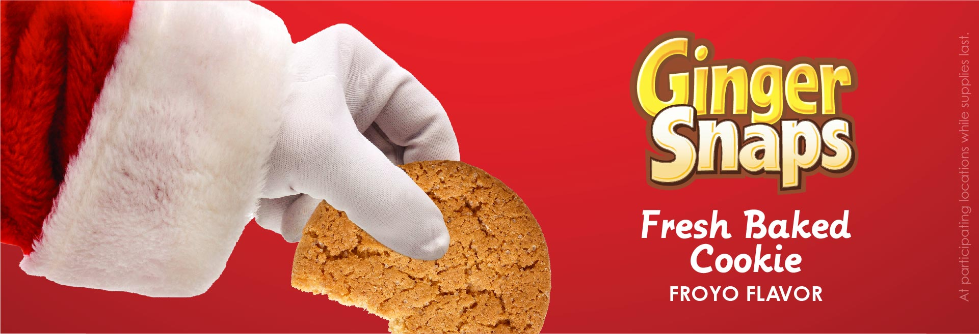 A Santa hand grabbing a Ginger Snap cookie. Ginger Snaps Fresh Baked Cookie. *SNAP* And just like that, a brand new flavor for December. Our Ginger Snaps Fresh Baked cookie flavor is made with real spiced Ginger Snap cookies. We'll be leaving some out for Santa!