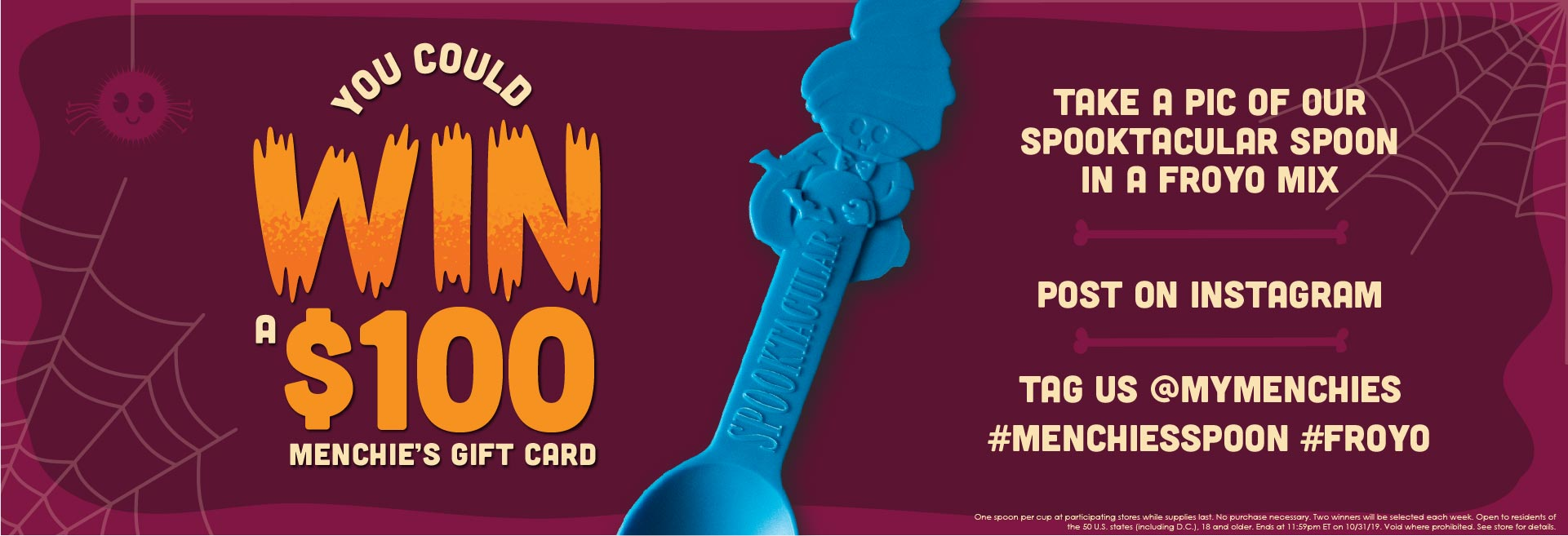 Halloween Spoon Instagram Contest. Enter to win a $100 Menchie's gift card! To enter, take a pic of our Spooktacular Spoon in a froyo mix, post to Instagram, and tag us - @myMenchies and use the hashtags #MenchiesSpoon and #Froyo