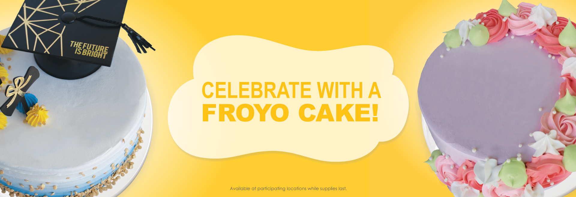 Celebrate the moms and grads in your life with one of our delicious froyo cakes. Customize their cakes with their favorite froyo flavors and toppings.