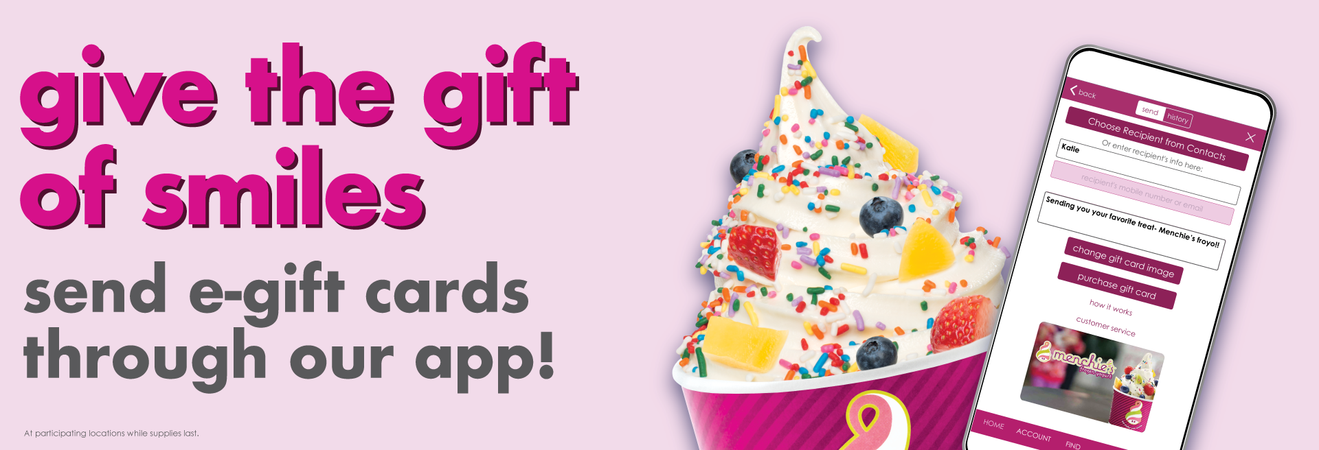 Sweeten their day with a Menchie's e-gift card! Treat your mom and your favorite grad to a Menchie's e-gift card through our app!